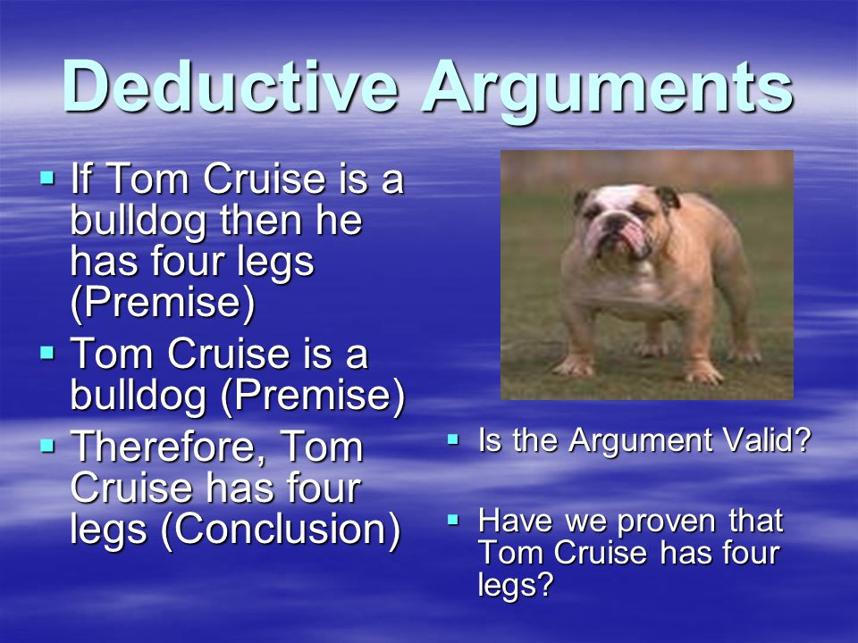 Deductive Arguments  If Tom Cruise is a bulldog then he has four legs (Premise)  Tom Cruise is a bulldog (Premise)  Therefore, Tom Cruise has four legs (Conclusion)  Is the Argument Valid.