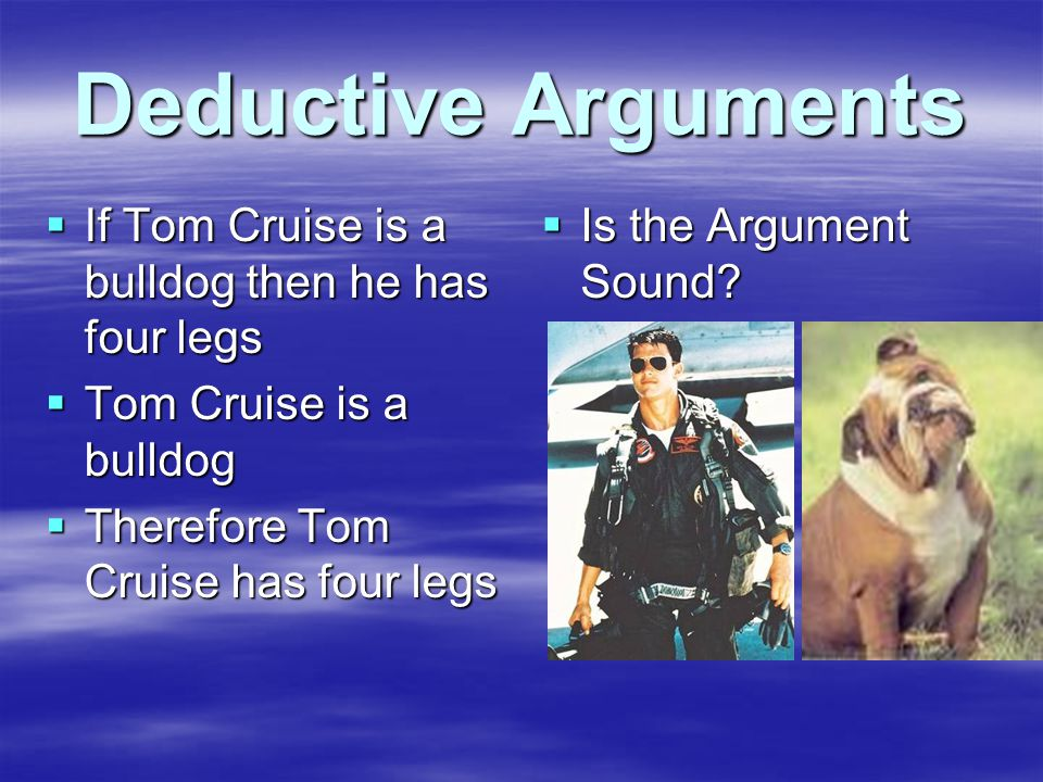 Deductive Arguments  If Tom Cruise is a bulldog then he has four legs  Tom Cruise is a bulldog  Therefore Tom Cruise has four legs  Is the Argument Sound