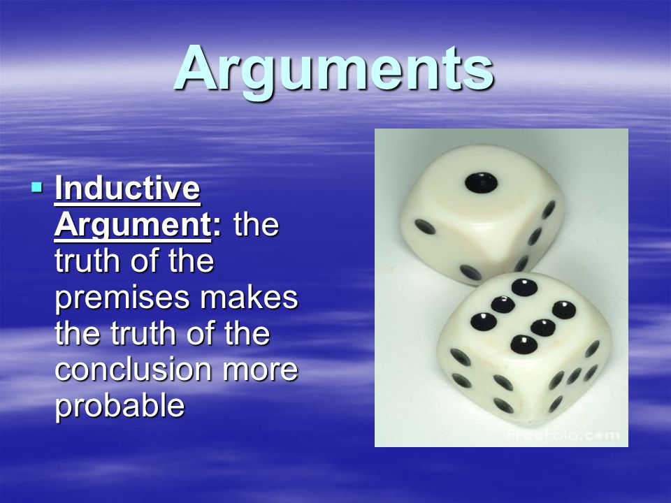 Arguments  Inductive Argument: the truth of the premises makes the truth of the conclusion more probable