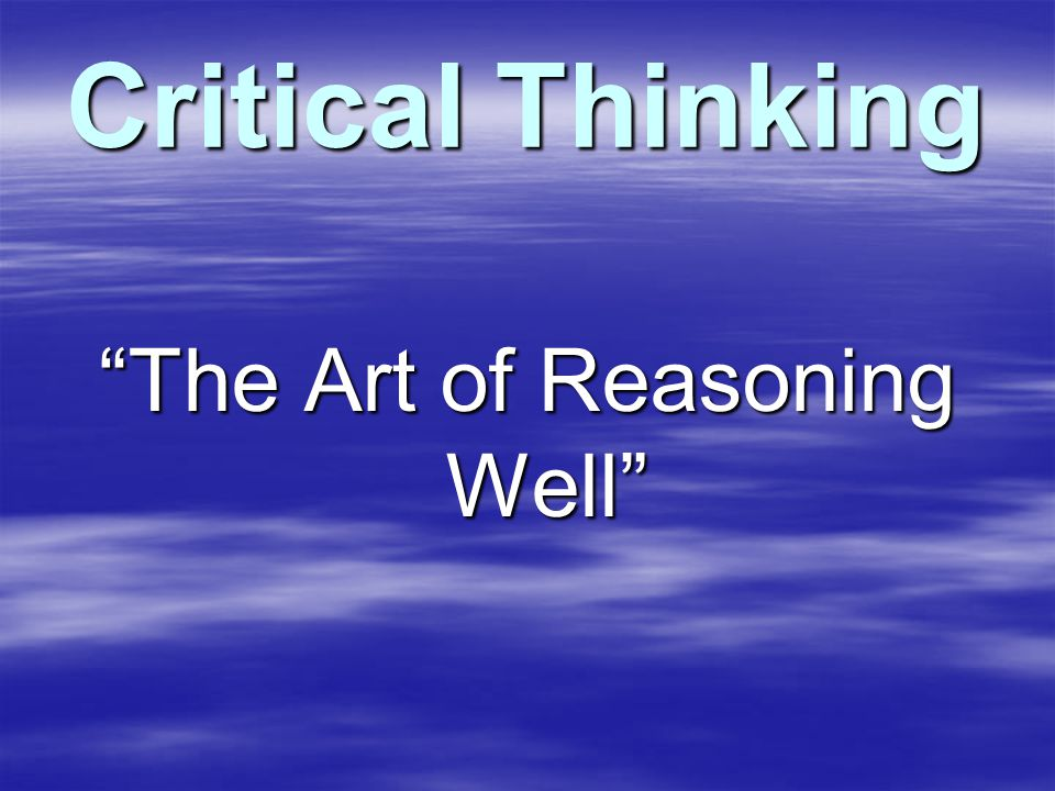 Critical Thinking The Art of Reasoning Well