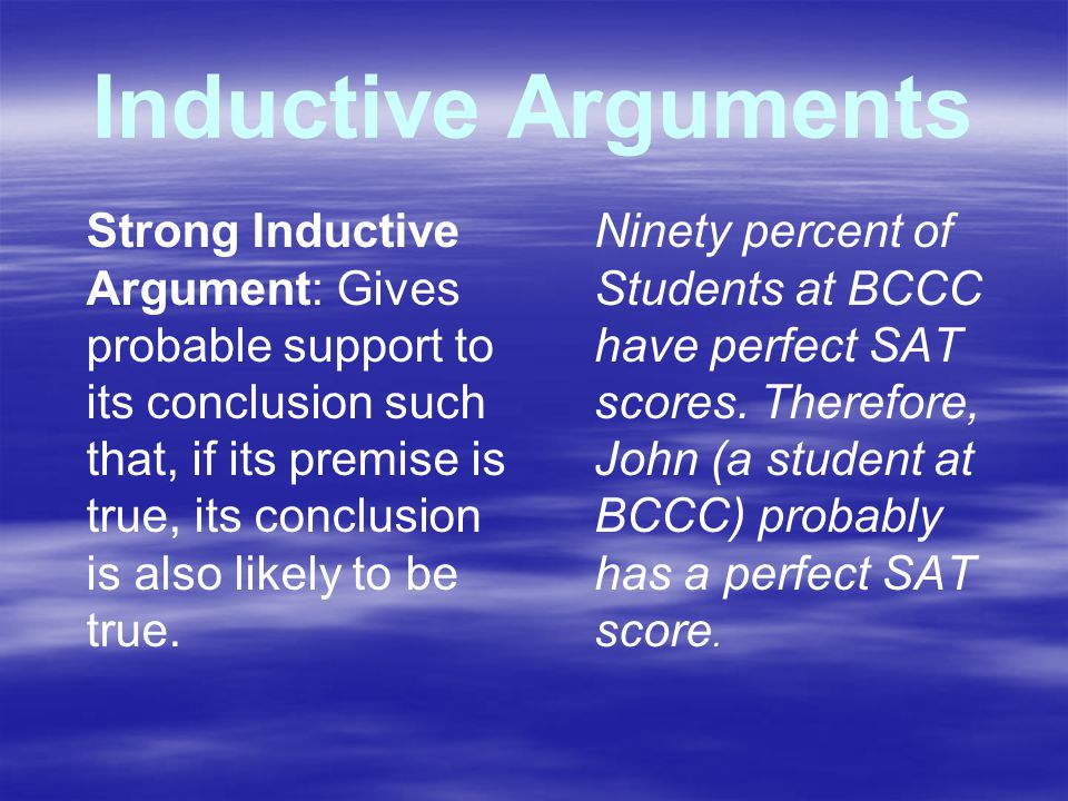 Inductive Arguments Strong Inductive Argument: Gives probable support to its conclusion such that, if its premise is true, its conclusion is also likely to be true.