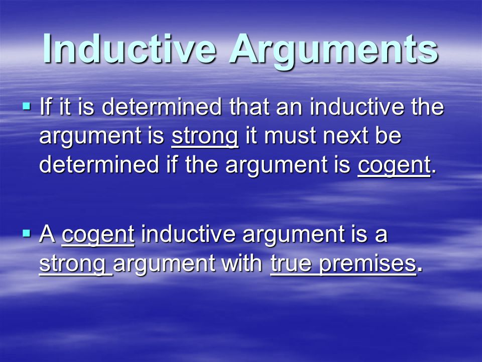 Inductive Arguments  If it is determined that an inductive the argument is strong it must next be determined if the argument is cogent.