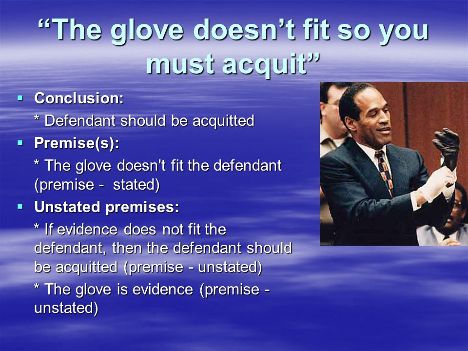 The glove doesn't fit so you must acquit  Conclusion: * Defendant should be acquitted * Defendant should be acquitted  Premise(s): * The glove doesn t fit the defendant (premise - stated) * The glove doesn t fit the defendant (premise - stated)  Unstated premises: * If evidence does not fit the defendant, then the defendant should be acquitted (premise - unstated) * If evidence does not fit the defendant, then the defendant should be acquitted (premise - unstated) * The glove is evidence (premise - unstated) * The glove is evidence (premise - unstated)