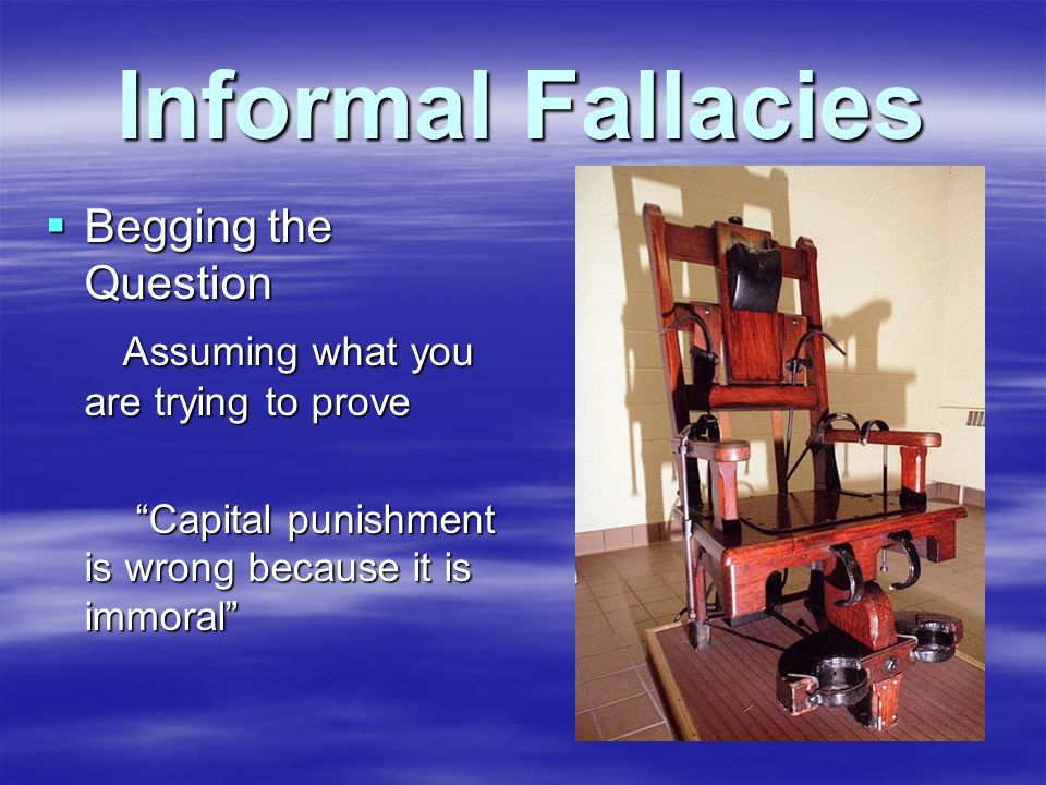 Informal Fallacies  Begging the Question Assuming what you are trying to prove Assuming what you are trying to prove Capital punishment is wrong because it is immoral Capital punishment is wrong because it is immoral