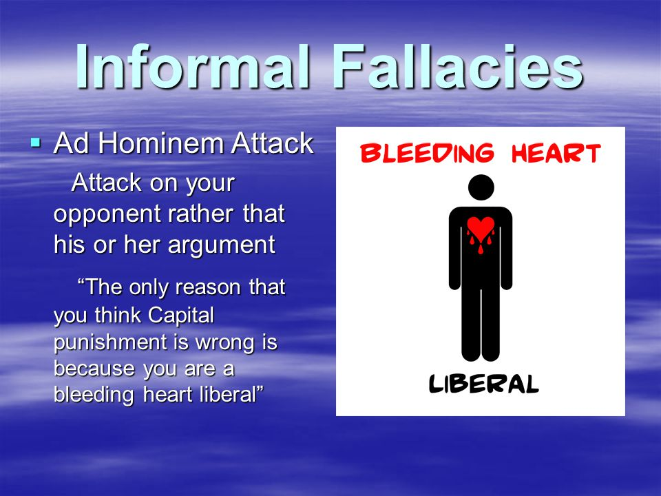 Informal Fallacies  Ad Hominem Attack Attack on your opponent rather that his or her argument Attack on your opponent rather that his or her argument The only reason that you think Capital punishment is wrong is because you are a bleeding heart liberal The only reason that you think Capital punishment is wrong is because you are a bleeding heart liberal