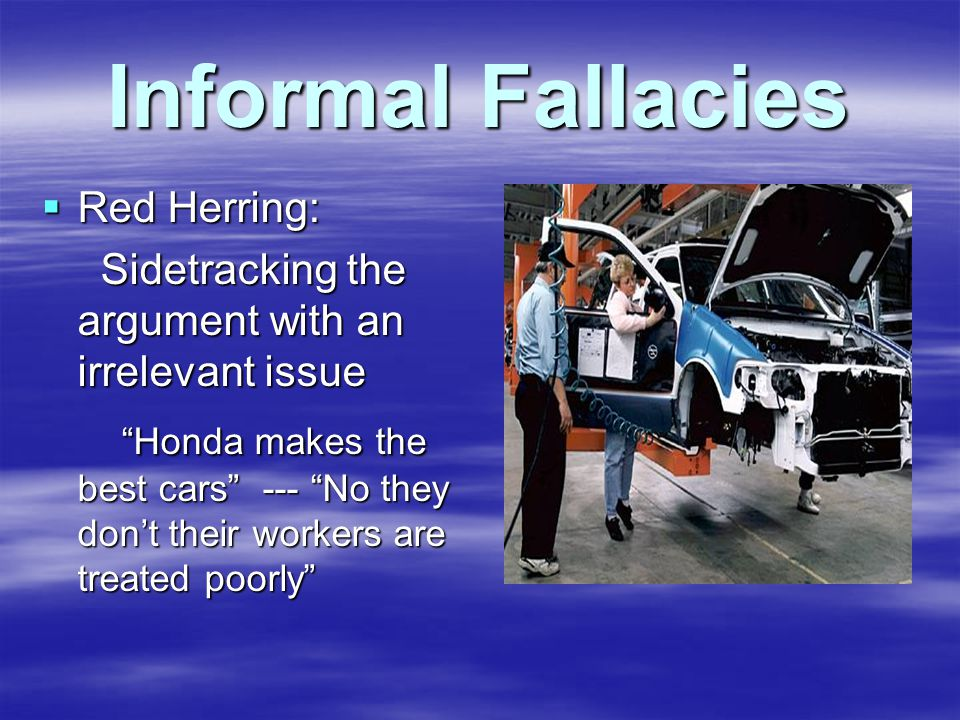 Informal Fallacies  Red Herring: Sidetracking the argument with an irrelevant issue Sidetracking the argument with an irrelevant issue Honda makes the best cars --- No they don't their workers are treated poorly Honda makes the best cars --- No they don't their workers are treated poorly