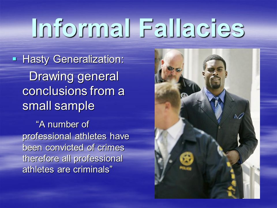 Informal Fallacies  Hasty Generalization: Drawing general conclusions from a small sample Drawing general conclusions from a small sample A number of professional athletes have been convicted of crimes therefore all professional athletes are criminals A number of professional athletes have been convicted of crimes therefore all professional athletes are criminals