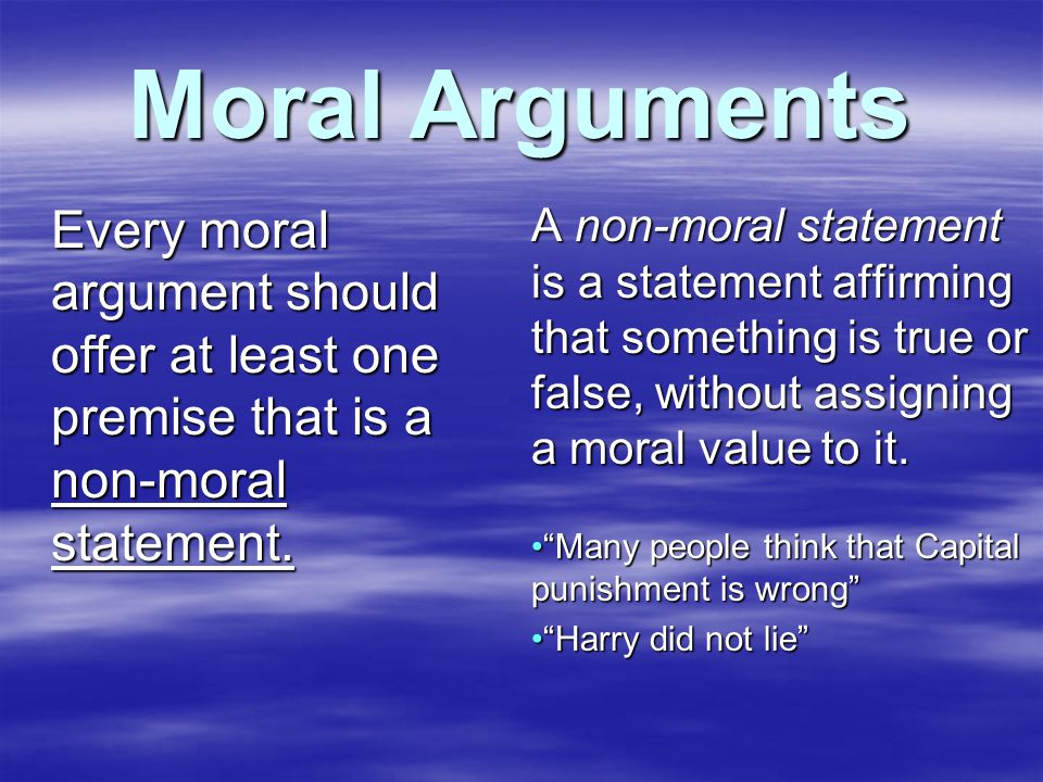 Moral Arguments Every moral argument should offer at least one premise that is a non-moral statement.