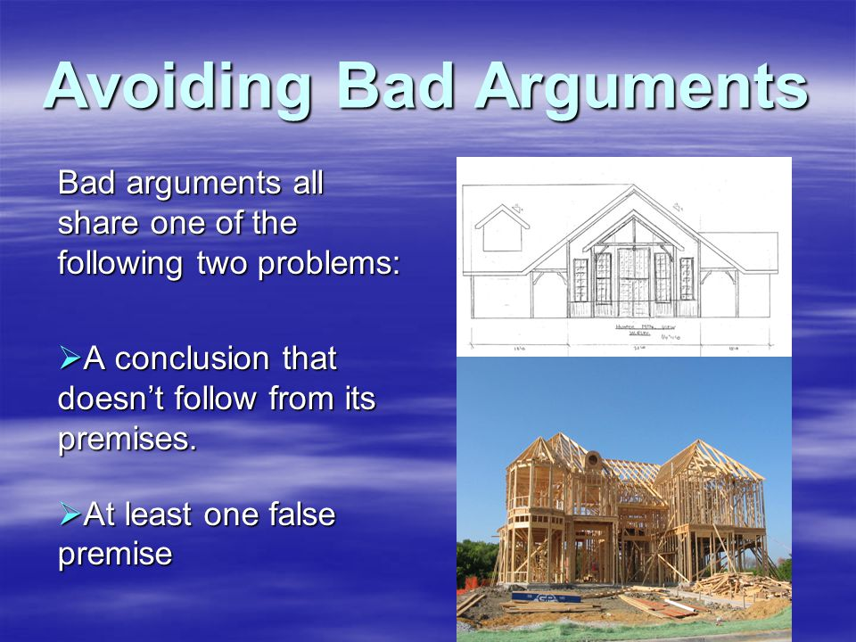 Avoiding Bad Arguments Bad arguments all share one of the following two problems:  A conclusion that doesn't follow from its premises.