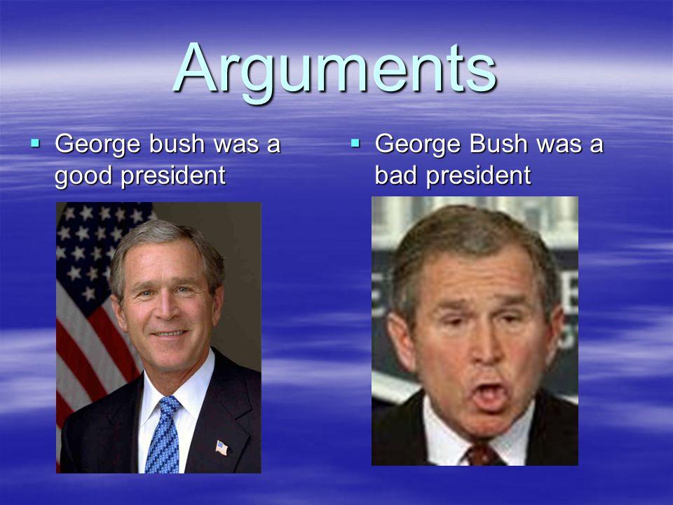 Arguments  George bush was a good president  George Bush was a bad president