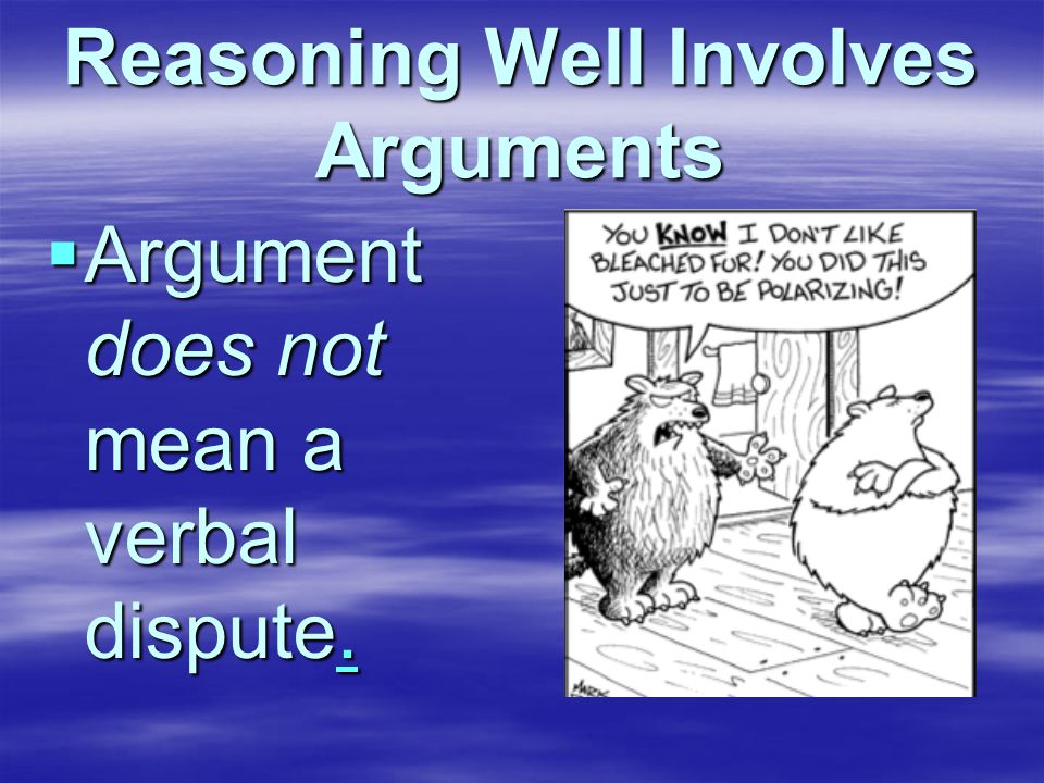 Reasoning Well Involves Arguments  Argument does not mean a verbal dispute..