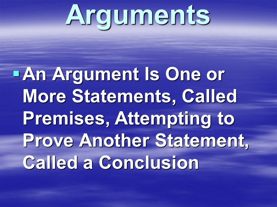 Arguments  An Argument Is One or More Statements, Called Premises, Attempting to Prove Another Statement, Called a Conclusion