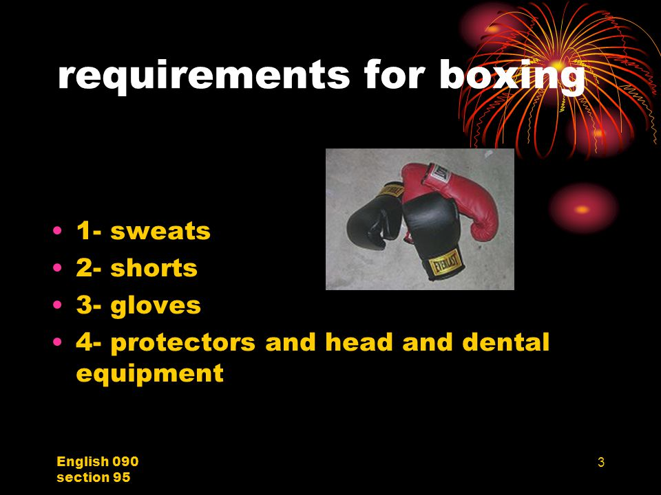 English 090 section 95 3 requirements for boxing 1- sweats 2- shorts 3- gloves 4- protectors and head and dental equipment