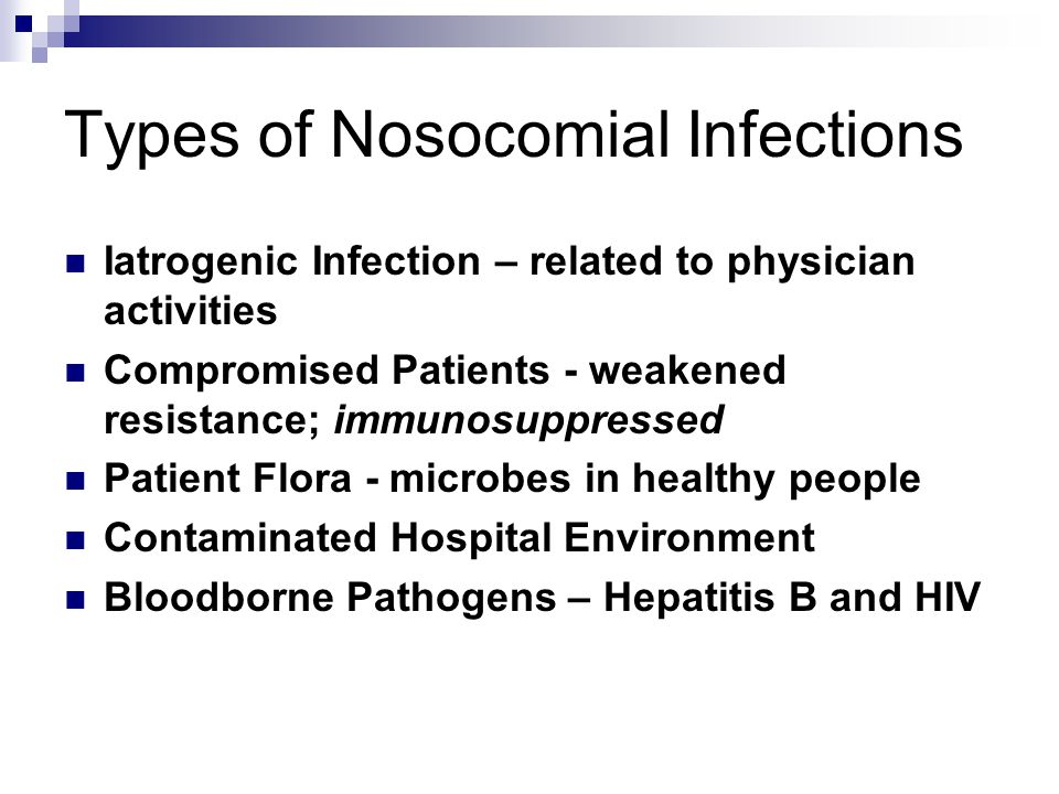 Types of Nosocomial Infections Iatrogenic Infection – related to physician activities Compromised Patients - weakened resistance; immunosuppressed Pat