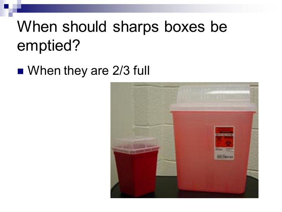 When should sharps boxes be emptied? When they are 2/3 full