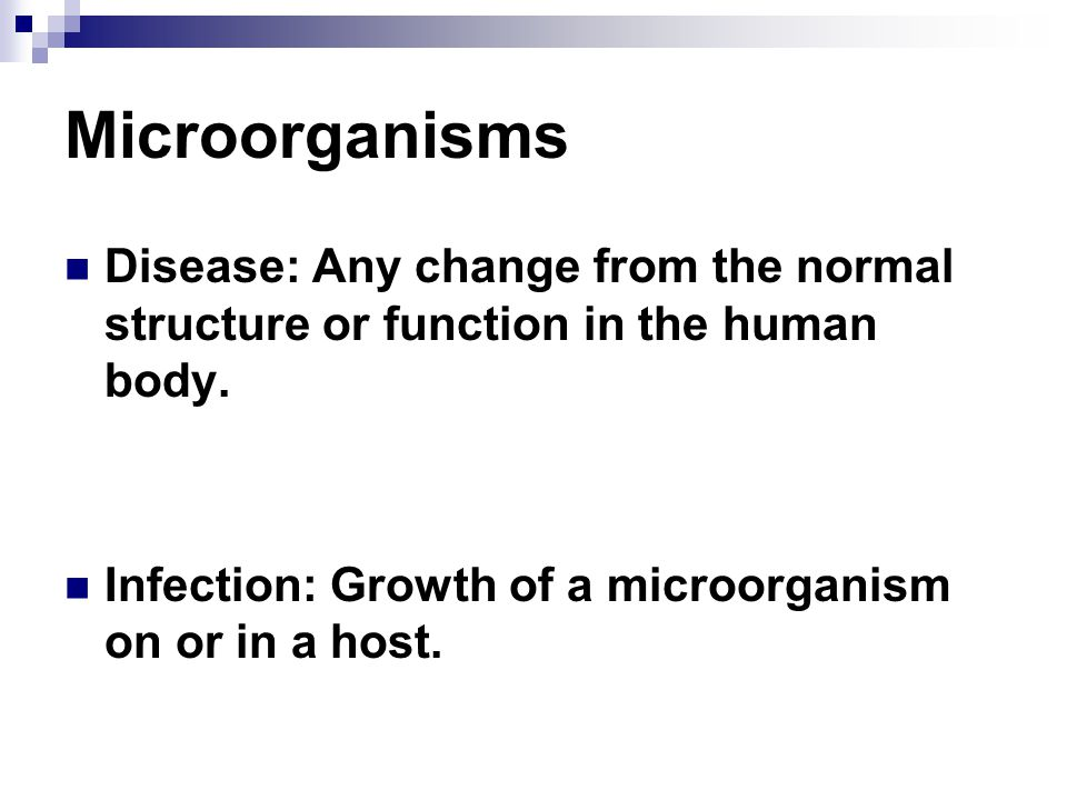 Microorganisms Disease: Any change from the normal structure or function in the human body. Infection: Growth of a microorganism on or in a host.