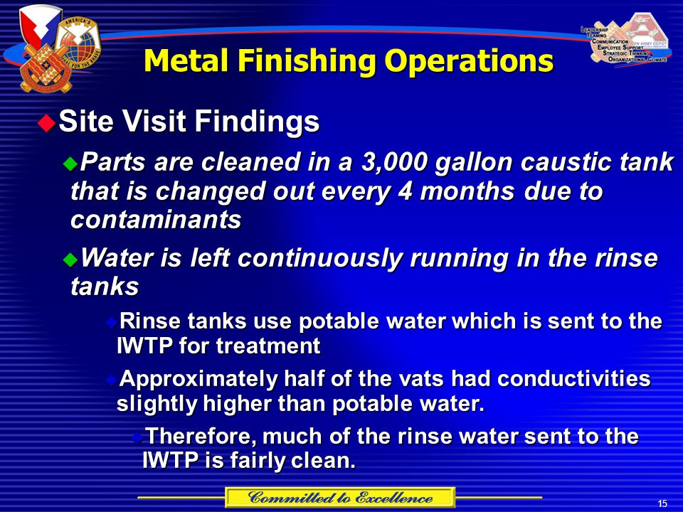 15 Metal Finishing Operations  Site Visit Findings  Parts are cleaned in a 3,000 gallon caustic tank that is changed out every 4 months due to contaminants  Water is left continuously running in the rinse tanks  Rinse tanks use potable water which is sent to the IWTP for treatment  Approximately half of the vats had conductivities slightly higher than potable water.