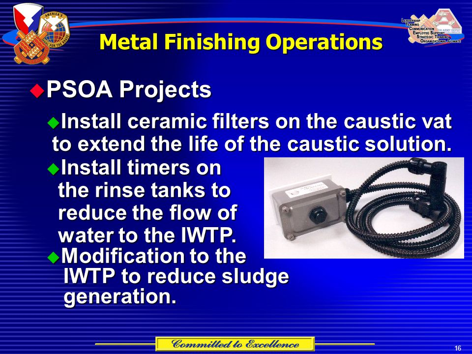 16 Metal Finishing Operations  PSOA Projects  Install ceramic filters on the caustic vat to extend the life of the caustic solution.  Install timer