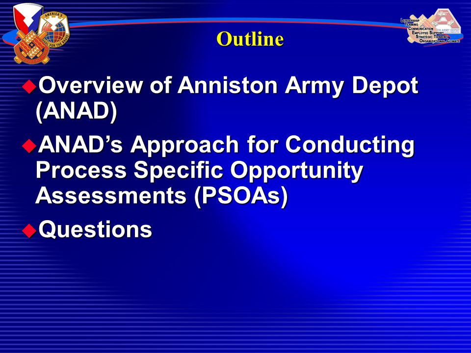 Outline  Overview of Anniston Army Depot (ANAD)  ANAD's Approach for Conducting Process Specific Opportunity Assessments (PSOAs)  Questions
