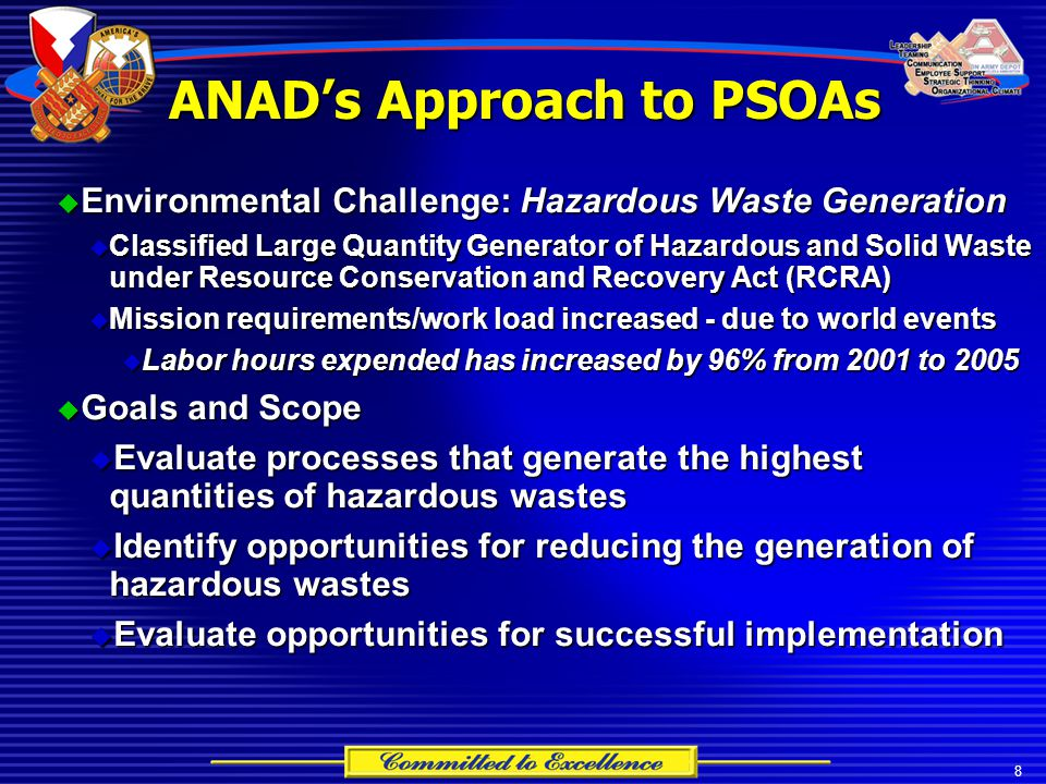 8  Environmental Challenge: Hazardous Waste Generation  Classified Large Quantity Generator of Hazardous and Solid Waste under Resource Conservation and Recovery Act (RCRA)  Mission requirements/work load increased - due to world events  Labor hours expended has increased by 96% from 2001 to 2005  Goals and Scope  Evaluate processes that generate the highest quantities of hazardous wastes  Identify opportunities for reducing the generation of hazardous wastes  Evaluate opportunities for successful implementation ANAD's Approach to PSOAs