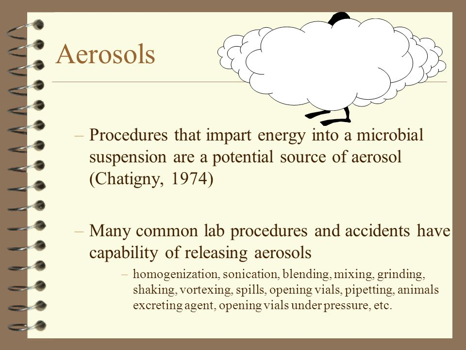 Aerosols –Procedures that impart energy into a microbial suspension are a potential source of aerosol (Chatigny, 1974) –Many common lab procedures and accidents have capability of releasing aerosols –homogenization, sonication, blending, mixing, grinding, shaking, vortexing, spills, opening vials, pipetting, animals excreting agent, opening vials under pressure, etc.