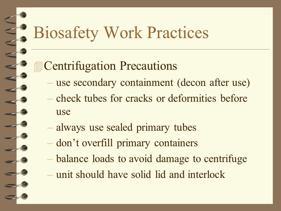 Biosafety Work Practices 4 Centrifugation Precautions –use secondary containment (decon after use) –check tubes for cracks or deformities before use –always use sealed primary tubes –don't overfill primary containers –balance loads to avoid damage to centrifuge –unit should have solid lid and interlock