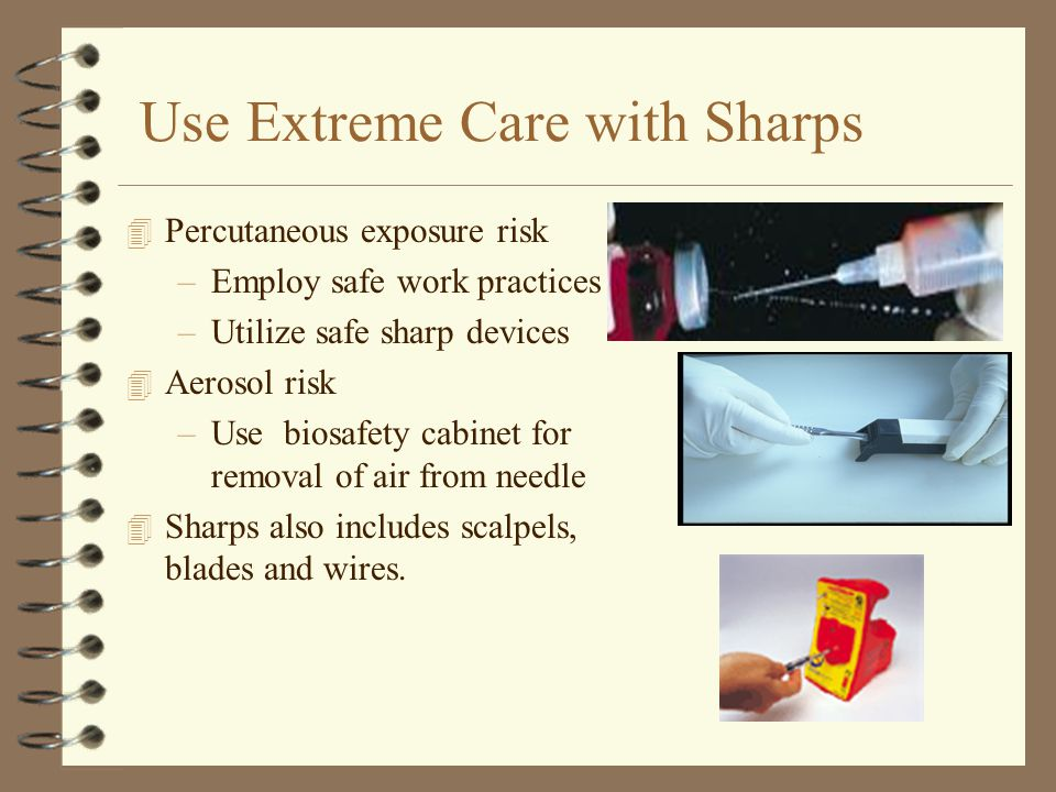 Use Extreme Care with Sharps 4 Percutaneous exposure risk –Employ safe work practices –Utilize safe sharp devices 4 Aerosol risk –Use biosafety cabinet for removal of air from needle 4 Sharps also includes scalpels, blades and wires.