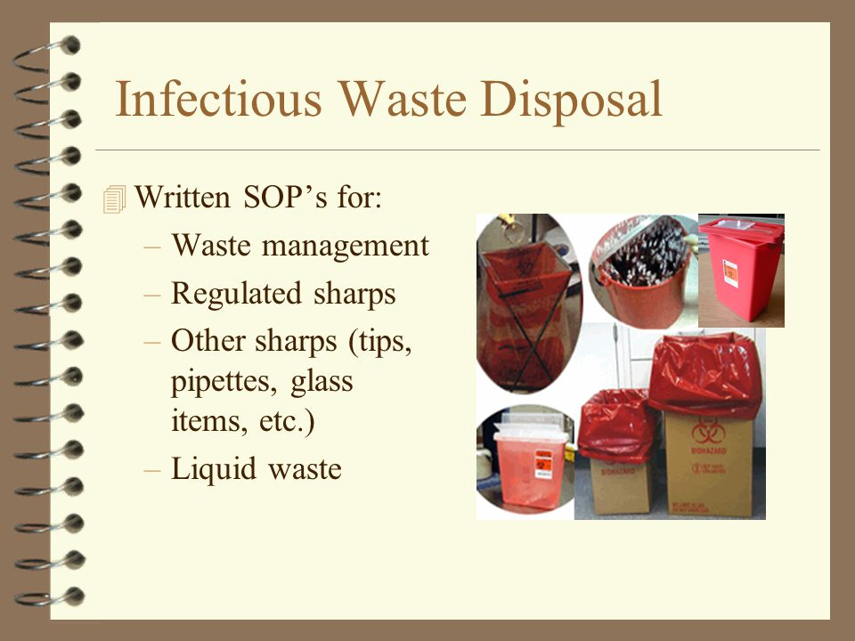 Infectious Waste Disposal 4 Written SOP's for: –Waste management –Regulated sharps –Other sharps (tips, pipettes, glass items, etc.) –Liquid waste