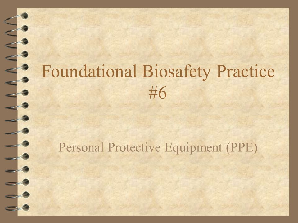 Foundational Biosafety Practice #6 Personal Protective Equipment (PPE)