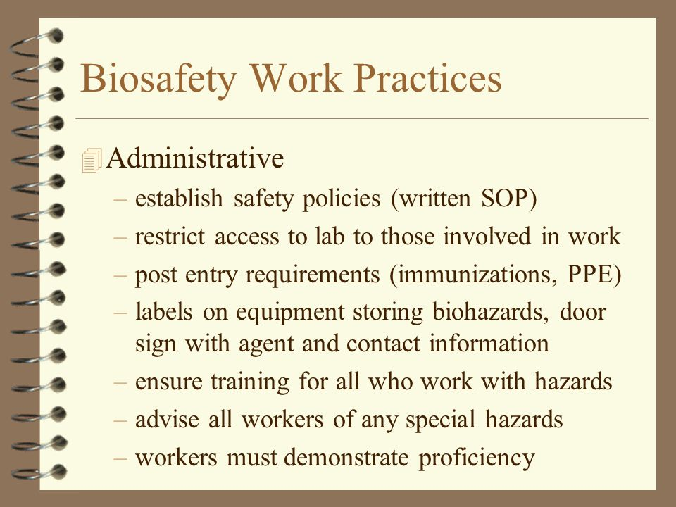 Biosafety Work Practices 4 Administrative –establish safety policies (written SOP) –restrict access to lab to those involved in work –post entry requirements (immunizations, PPE) –labels on equipment storing biohazards, door sign with agent and contact information –ensure training for all who work with hazards –advise all workers of any special hazards –workers must demonstrate proficiency