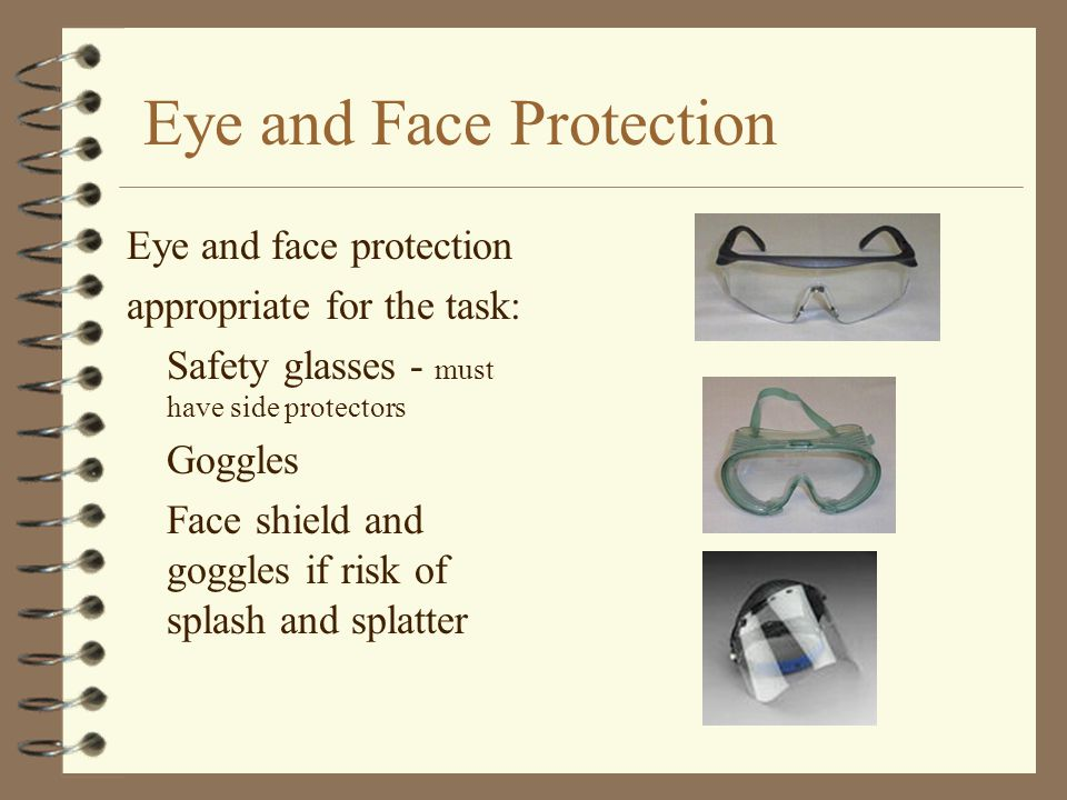 Eye and Face Protection Eye and face protection appropriate for the task: Safety glasses - must have side protectors Goggles Face shield and goggles if risk of splash and splatter