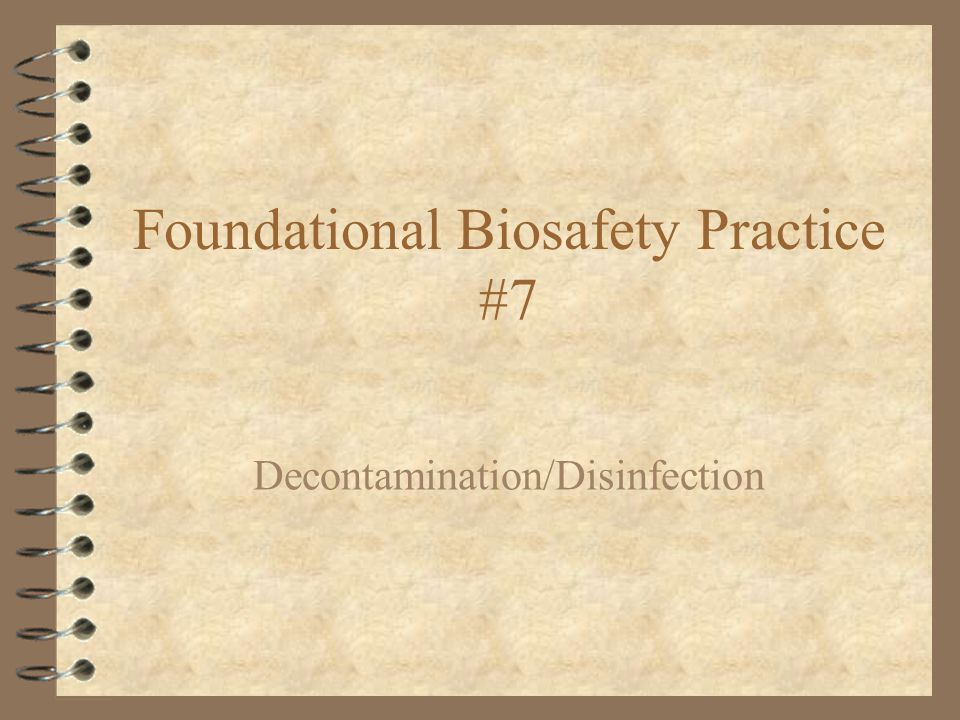 Foundational Biosafety Practice #7 Decontamination/Disinfection