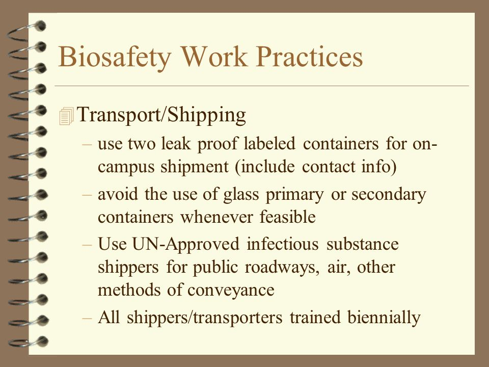 Biosafety Work Practices 4 Transport/Shipping –use two leak proof labeled containers for on- campus shipment (include contact info) –avoid the use of glass primary or secondary containers whenever feasible –Use UN-Approved infectious substance shippers for public roadways, air, other methods of conveyance –All shippers/transporters trained biennially