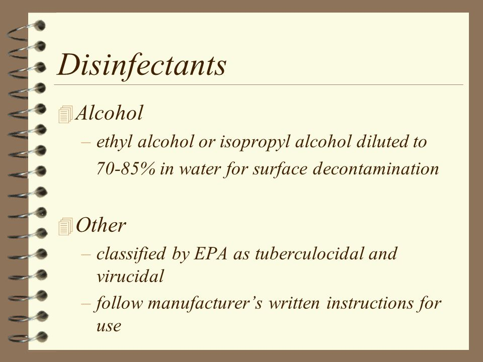 Disinfectants 4 Alcohol –ethyl alcohol or isopropyl alcohol diluted to 70-85% in water for surface decontamination 4 Other –classified by EPA as tuberculocidal and virucidal –follow manufacturer's written instructions for use