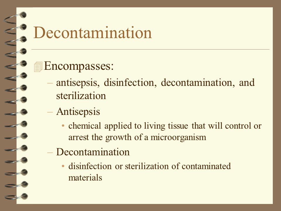 Decontamination 4 Encompasses: –antisepsis, disinfection, decontamination, and sterilization –Antisepsis chemical applied to living tissue that will control or arrest the growth of a microorganism –Decontamination disinfection or sterilization of contaminated materials