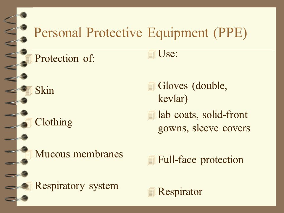 Personal Protective Equipment (PPE) 4 Protection of: 4 Skin 4 Clothing 4 Mucous membranes 4 Respiratory system 4 Use: 4 Gloves (double, kevlar) 4 lab coats, solid-front gowns, sleeve covers 4 Full-face protection 4 Respirator