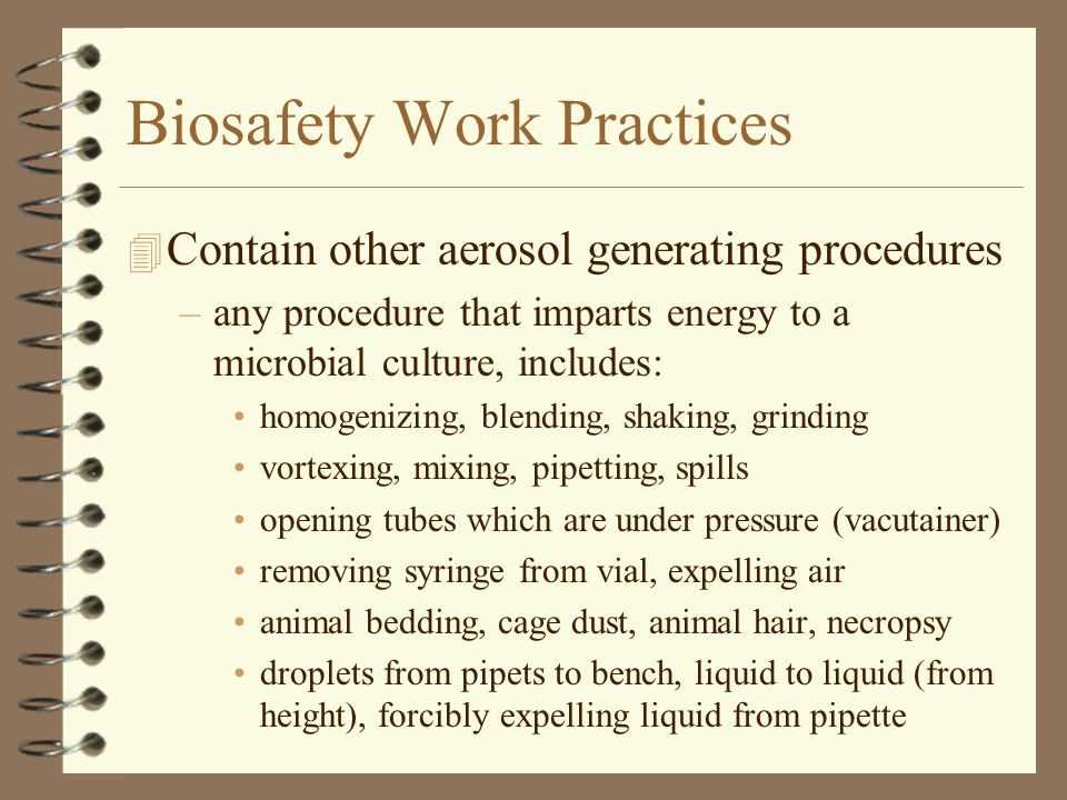 Biosafety Work Practices 4 Effective Use of the Biosafety Cabinet –use to contain aerosols (pipetting, other work) –decontaminate interior before/after use –work at least 4 inside front grille –minimize movement of hands out of cabinet –keep traffic behind operator to a minimum –avoid the use of an open flame inside cabinet