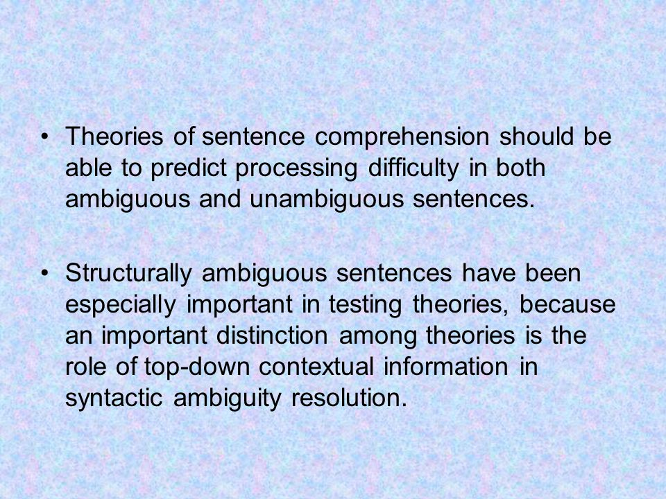 Theories of sentence comprehension should be able to predict processing difficulty in both ambiguous and unambiguous sentences.