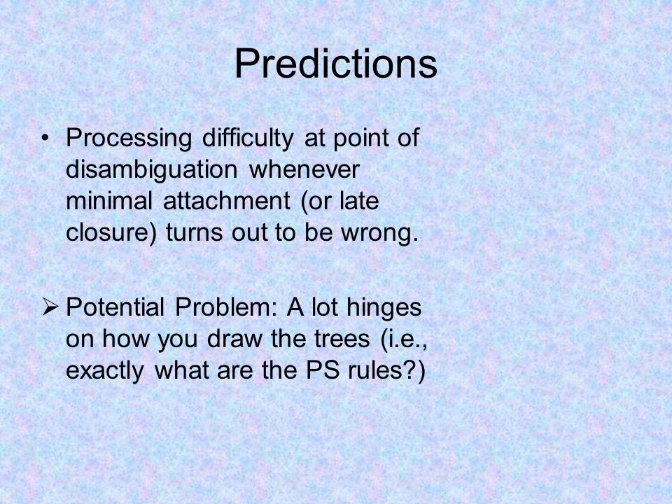 Predictions Processing difficulty at point of disambiguation whenever minimal attachment (or late closure) turns out to be wrong.