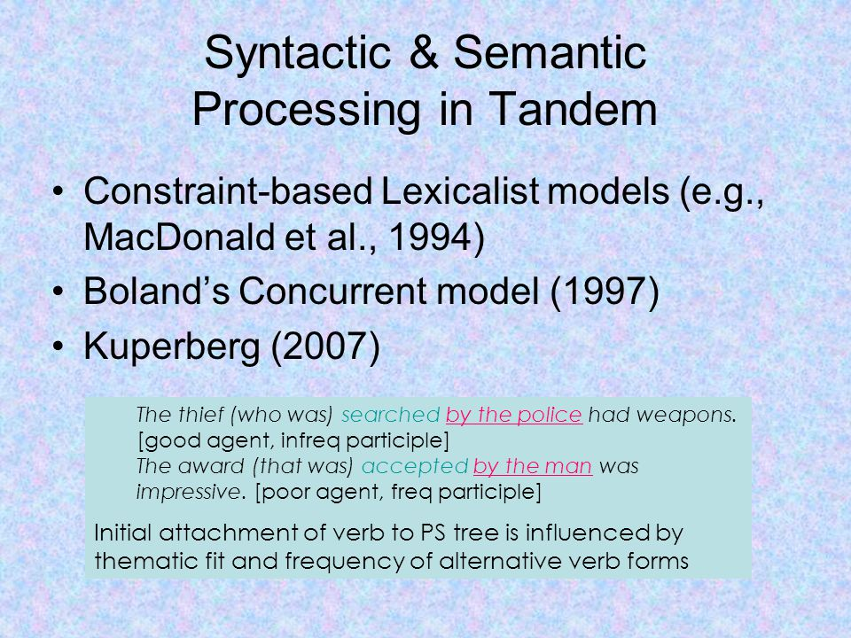 Syntactic & Semantic Processing in Tandem Constraint-based Lexicalist models (e.g., MacDonald et al., 1994) Boland's Concurrent model (1997) Kuperberg (2007) The thief (who was) searched by the police had weapons.