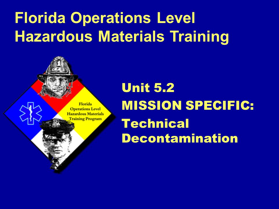 Florida Operations Level Hazardous Materials Training Unit 5.2 MISSION SPECIFIC: Technical Decontamination