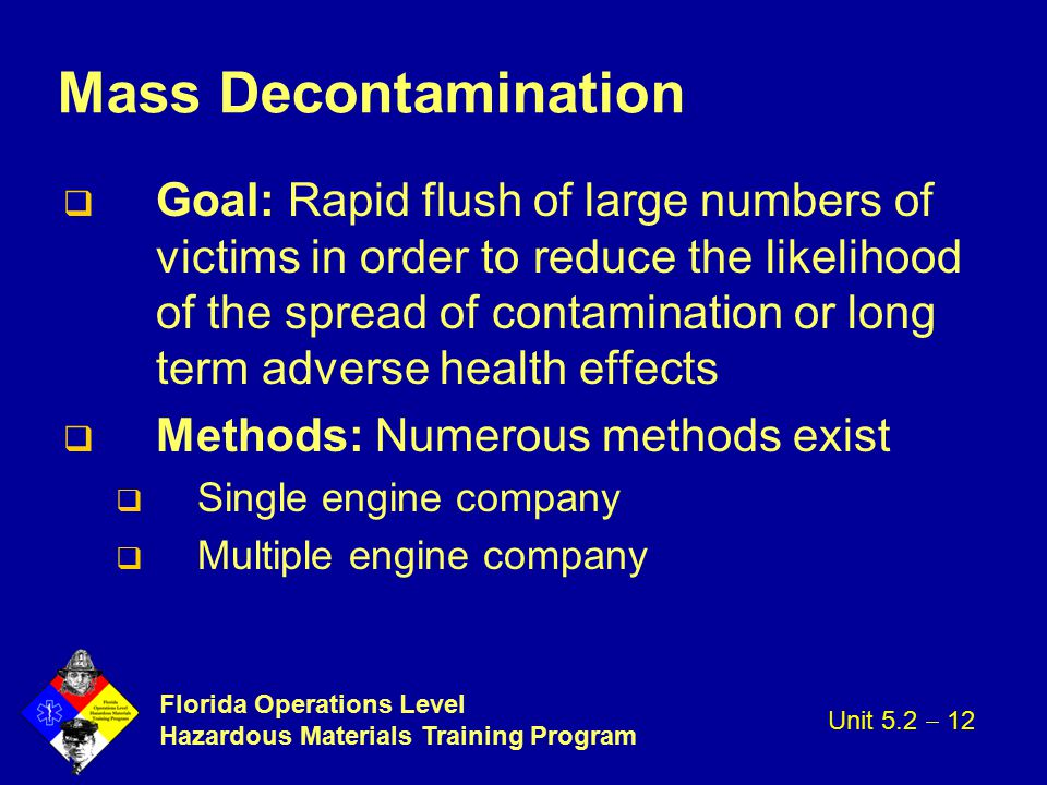 Florida Operations Level Hazardous Materials Training Program Mass Decontamination q Goal: Rapid flush of large numbers of victims in order to reduce