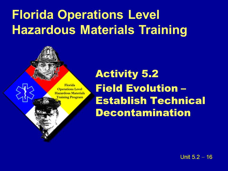 Florida Operations Level Hazardous Materials Training Activity 5.2 Field Evolution – Establish Technical Decontamination Unit 5.2  16