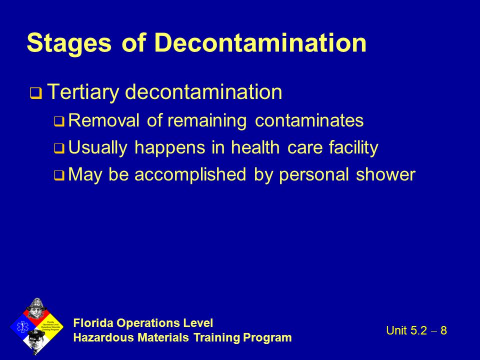 Florida Operations Level Hazardous Materials Training Program Stages of Decontamination q Tertiary decontamination q Removal of remaining contaminates