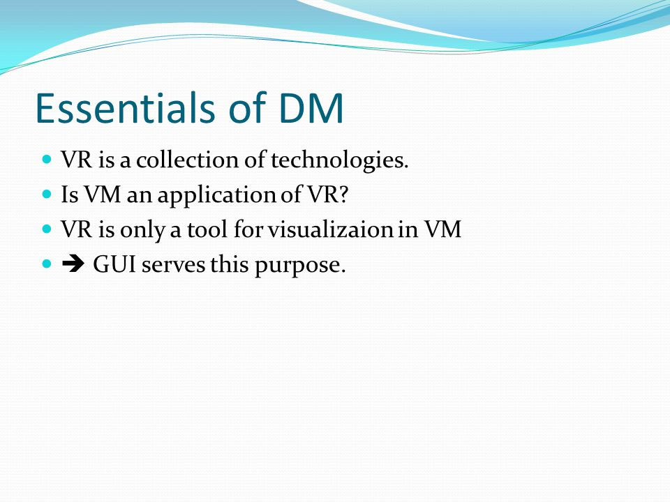 Essentials of DM VR is a collection of technologies. Is VM an application of VR? VR is only a tool for visualizaion in VM  GUI serves this purpose.