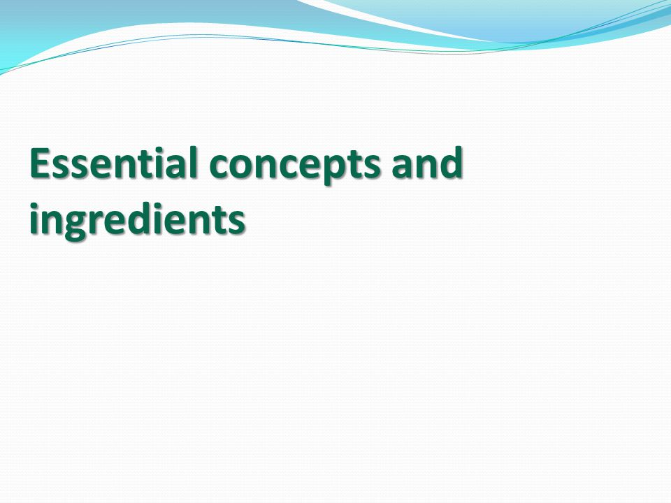 Essential concepts and ingredients