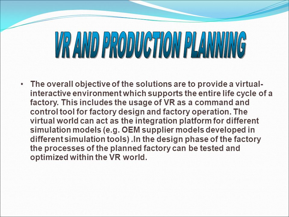 The overall objective of the solutions are to provide a virtual- interactive environment which supports the entire life cycle of a factory. This inclu