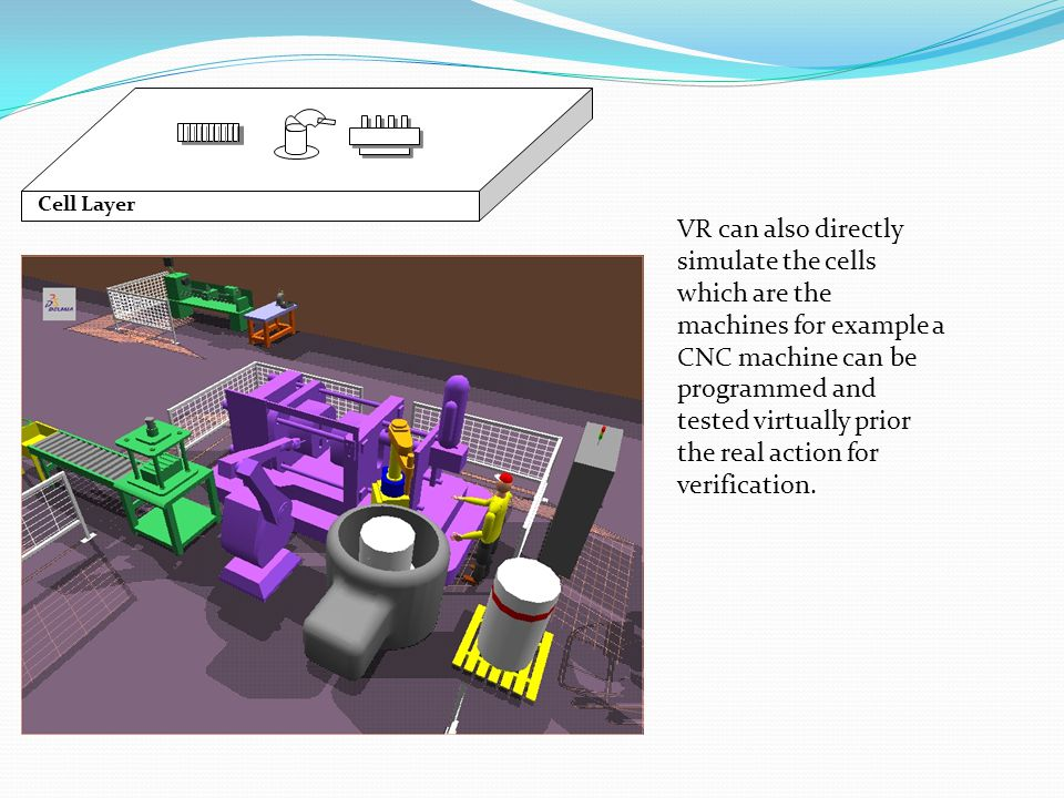 Cell Layer VR can also directly simulate the cells which are the machines for example a CNC machine can be programmed and tested virtually prior the r
