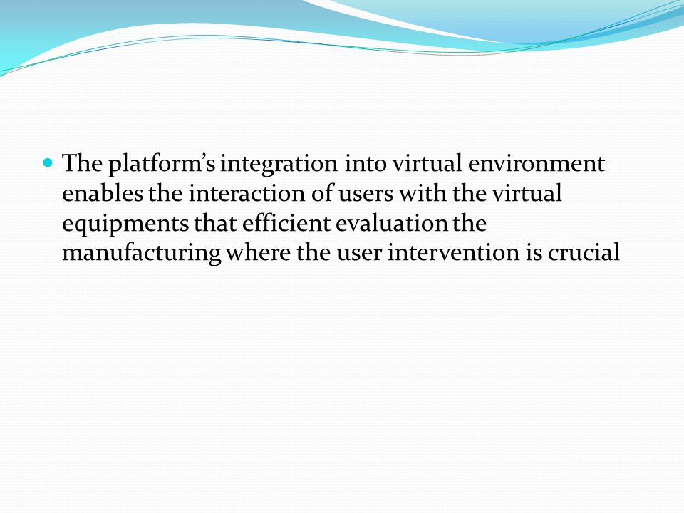 The platform's integration into virtual environment enables the interaction of users with the virtual equipments that efficient evaluation the manufacturing where the user intervention is crucial