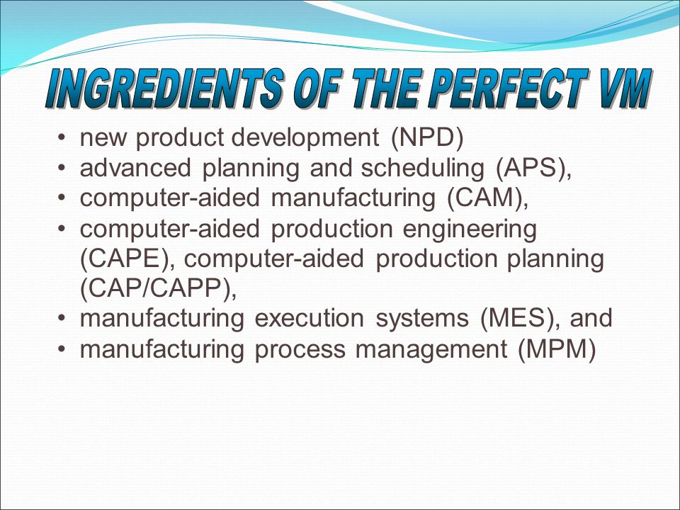 new product development (NPD) advanced planning and scheduling (APS), computer-aided manufacturing (CAM), computer-aided production engineering (CAPE), computer-aided production planning (CAP/CAPP), manufacturing execution systems (MES), and manufacturing process management (MPM)